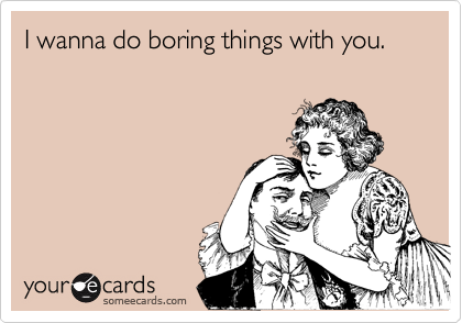 Funny Flirting Ecard: I wanna do boring things with you.
