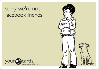 sorry we're not facebook friends