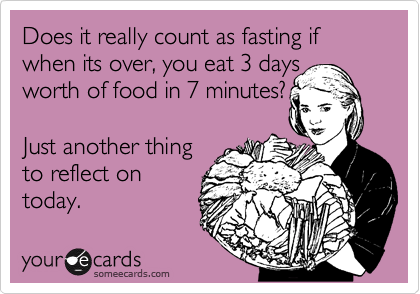 Does it really count as fasting if when its over, you eat 3 days  worth of food in 7 minutes?  Just another thing to reflect on today.