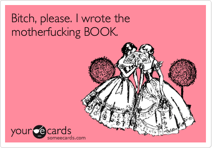 Bitch, please. I wrote the motherfucking BOOK.