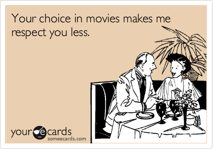 Your choice in movies makes me respect you less.