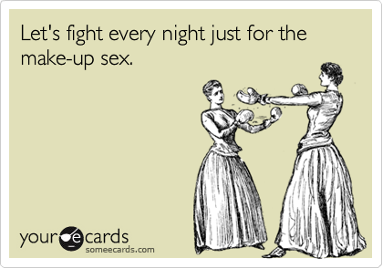 Let's fight every night just for the make-up sex.