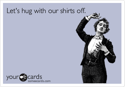 Let's hug with our shirts off.