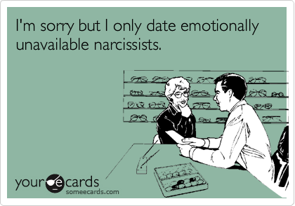 I'm sorry but I only date emotionally unavailable narcissists.
