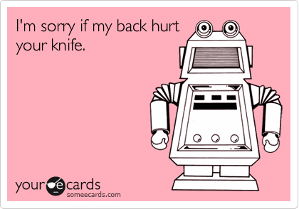 I'm sorry if my back hurt your knife.