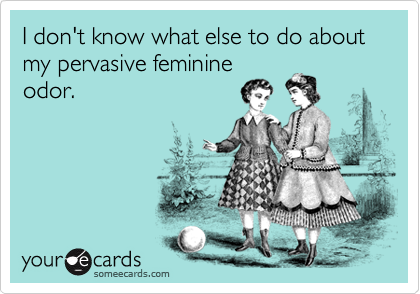 I don't know what else to do about my pervasive feminine odor.