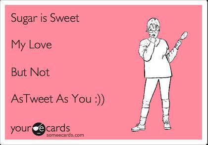 Sugar is Sweet   My Love  But Not  AsTweet As You :%29%29