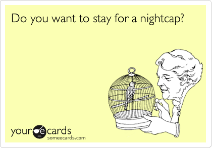 Do you want to stay for a nightcap?