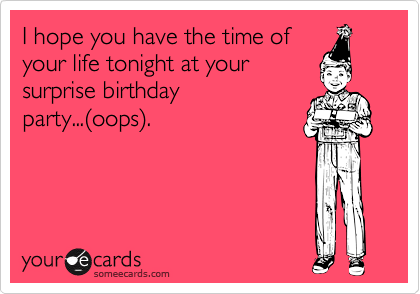 I hope you have the time of your life tonight at your surprise birthday party...%28oops%29.
