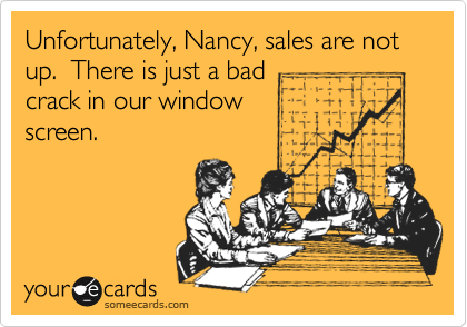 Unfortunately, Nancy, sales are not up.  There is just a bad crack in our window screen.