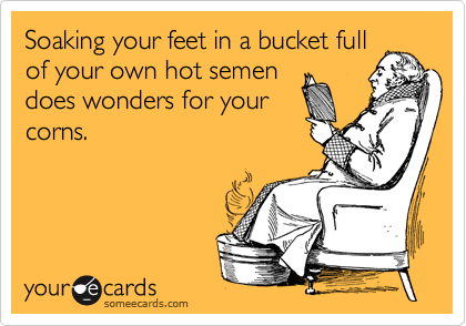 Soaking your feet in a bucket full of your own hot semen does wonders for your corns.
