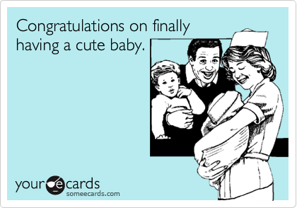 Congratulations on finally having a cute baby.