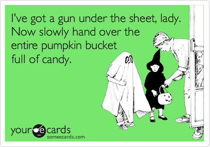 I've got a gun under the sheet, lady.  Now slowly hand over the entire pumpkin bucket full of candy.