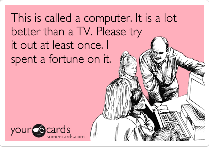 This is called a computer. It is a lot better than a TV. Please try it out at least once. I spent a fortune on it.