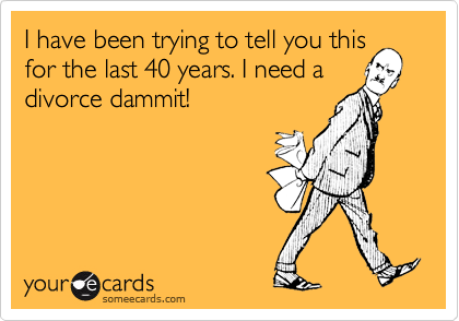 I have been trying to tell you this for the last 40 years. I need a divorce dammit!