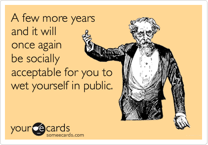 A few more years and it will once again  be socially acceptable for you to wet yourself in public.