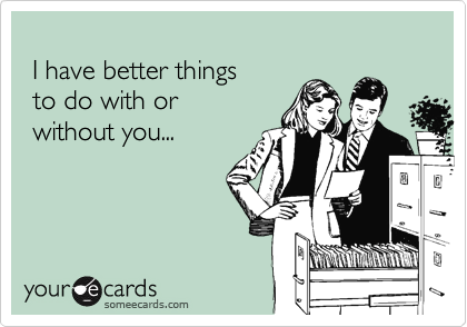 I have better things  to do with or  without you...