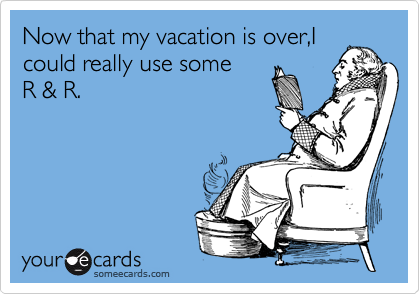 Now that my vacation is over,I could really use some     R & R.