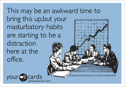 This may be an awkward time to bring this up,but your masturbatory habits are starting to be a distraction here at the office.
