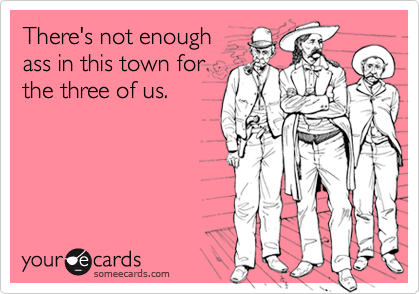 There's not enough ass in this town for the three of us.