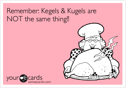 Remember: Kegels & Kugels are NOT the same thing!!