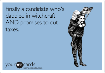 Finally a candidate who's dabbled in witchcraft AND promises to cut taxes.