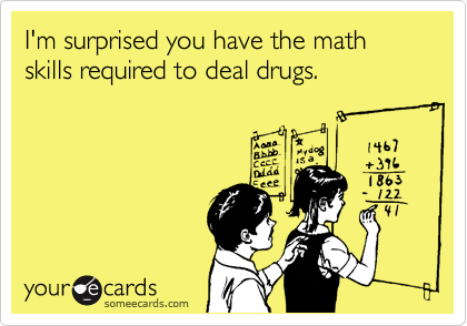 I'm surprised you have the math skills required to deal drugs.