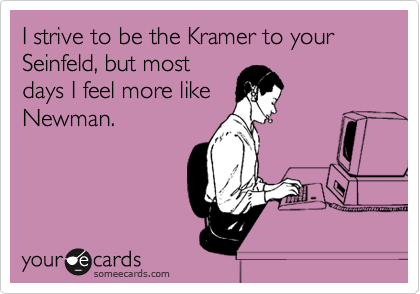 I strive to be the Kramer to your Seinfeld, but most days I feel more like Newman.