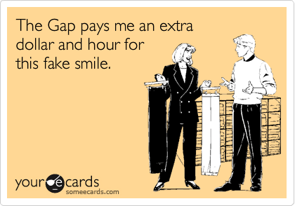 The Gap pays me an extra dollar and hour for this fake smile.