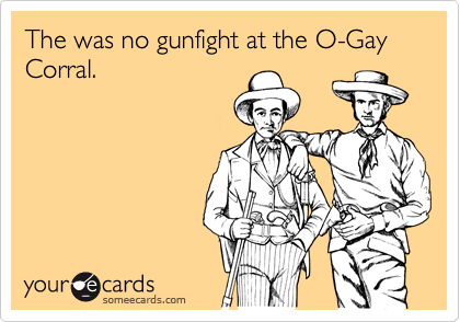 The was no gunfight at the O-Gay Corral.