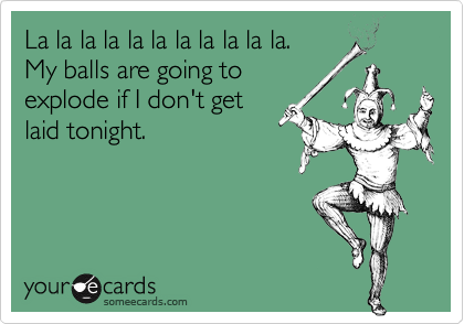 La la la la la la la la la la la.  My balls are going to explode if I don't get laid tonight.