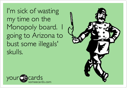 I'm sick of wasting my time on the Monopoly board.  I  going to Arizona to bust some illegals' skulls.