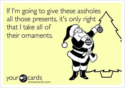 If I'm going to give these assholes all those presents, it's only right that I take all of their ornaments.