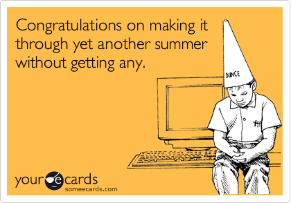 Congratulations on making it through yet another summer without getting any.