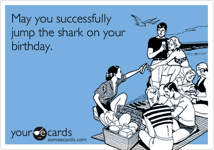 May you successfully   jump the shark on your birthday.