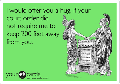 I would offer you a hug, if your court order did not require me to keep 200 feet away from you.