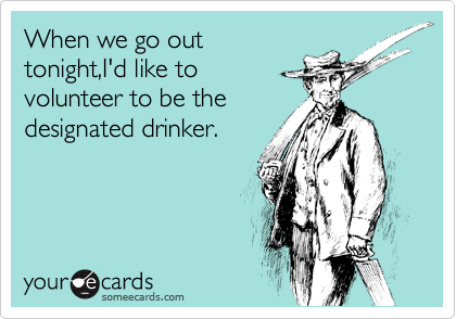 When we go out tonight,I'd like to volunteer to be the designated drinker.