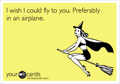 I wish I could fly to you. Preferably in an airplane.