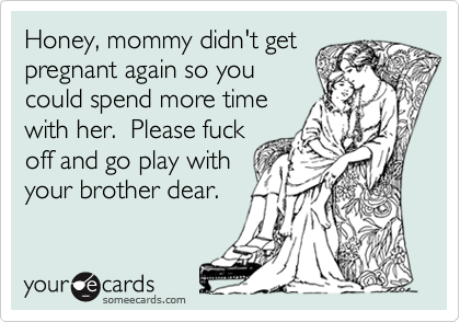 Honey, mommy didn't get pregnant again so you could spend more time with her.  Please fuck off and go play with your brother dear.