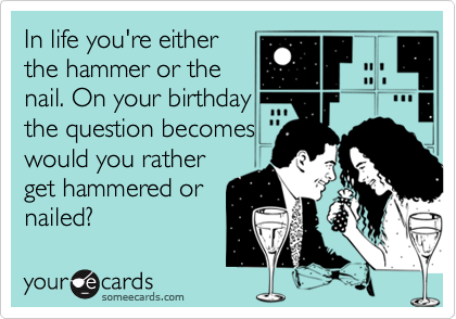 In life you're either the hammer or the nail. On your birthday the question becomes would you rather get hammered or nailed?