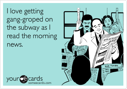 I love getting gang-groped on the subway as I  read the morning news.