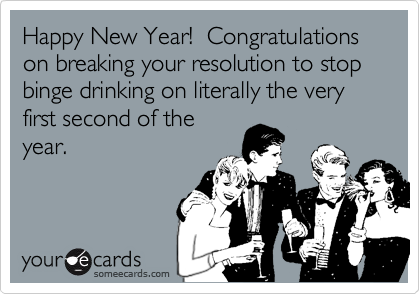 Happy New Year!  Congratulations on breaking your resolution to stop binge drinking on literally the very first second of the year.