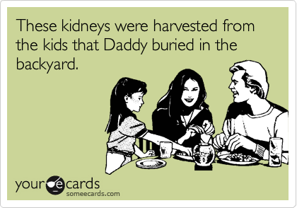 These kidneys were harvested from the kids that Daddy buried in the backyard.