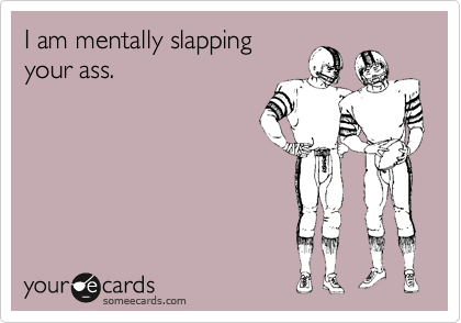 I am mentally slapping your ass.