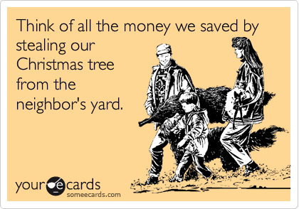 Think of all the money we saved by  stealing our  Christmas tree from the neighbor's yard.