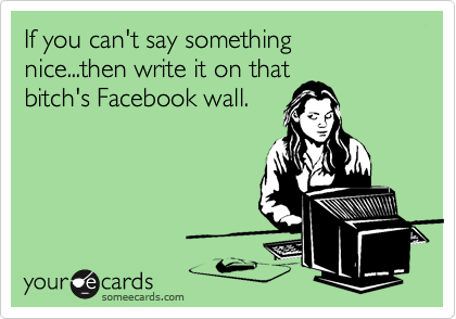 If you can't say something nice...then write it on that bitch's Facebook wall.