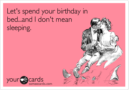 Let's spend your birthday in bed...and I don't mean sleeping.
