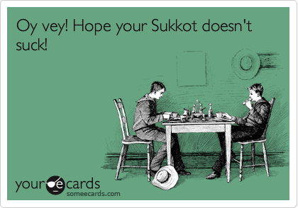 Oy vey! Hope your Sukkot doesn't suck!