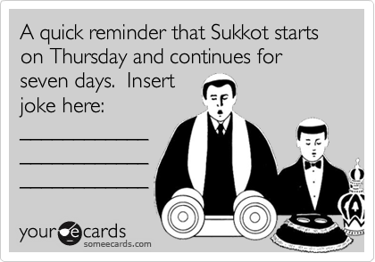 A quick reminder that Sukkot starts on Thursday and continues for seven days.  Insert joke here: ____________ ____________ ____________