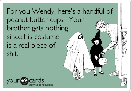 For you Wendy, here's a handful of peanut butter cups.  Your brother gets nothing since his costume is a real piece of shit.